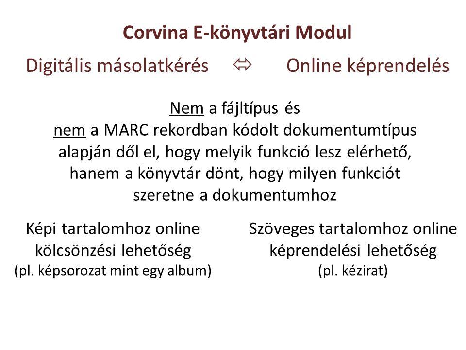 Digitális másolatkérés  Online képrendelés Corvina E-könyvtári Modul Nem a fájltípus és nem a MARC rekordban kódolt dokumentumtípus alapján dől el, hogy melyik funkció lesz elérhető, hanem a könyvtár dönt, hogy milyen funkciót szeretne a dokumentumhoz Képi tartalomhoz online kölcsönzési lehetőség (pl.