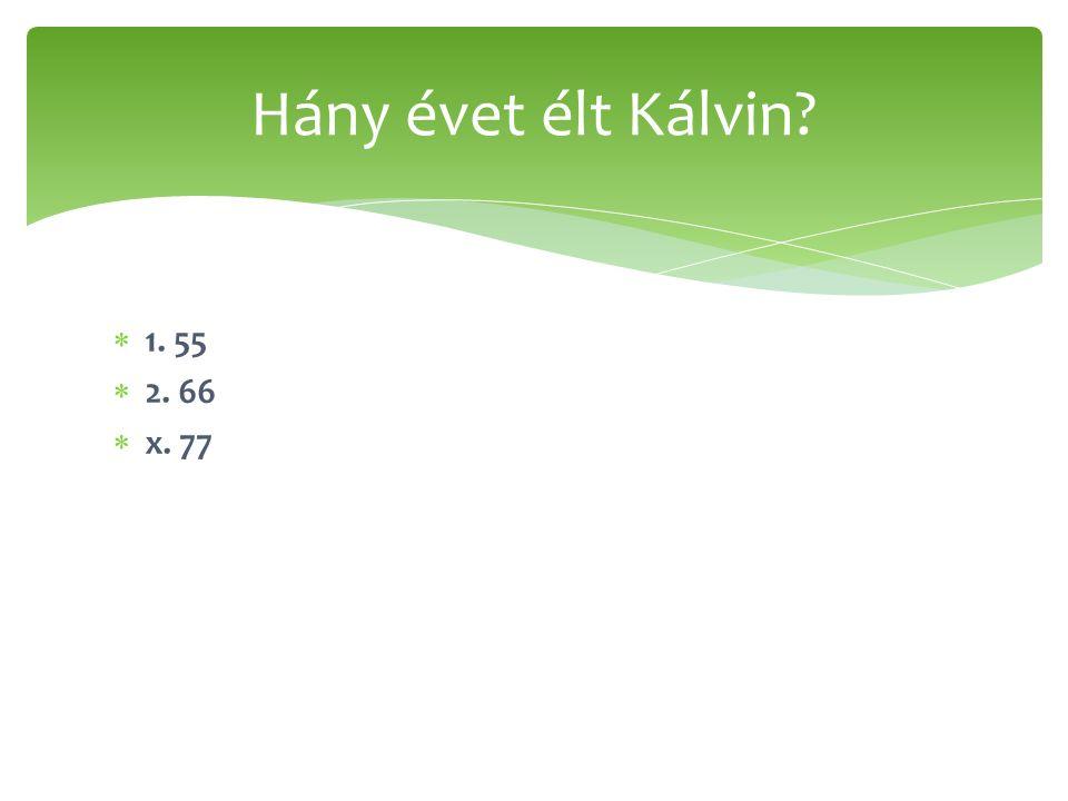  1. 55  2. 66  x. 77 Hány évet élt Kálvin?