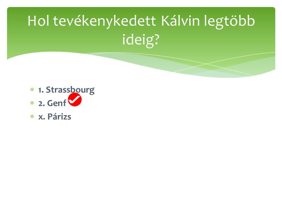  1. Strassbourg  2. Genf  x. Párizs Hol tevékenykedett Kálvin legtöbb ideig?