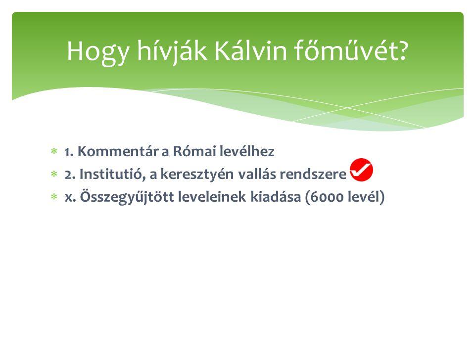  1. Kommentár a Római levélhez  2. Institutió, a keresztyén vallás rendszere  x. Összegyűjtött leveleinek kiadása (6000 levél) Hogy hívják Kálvin f