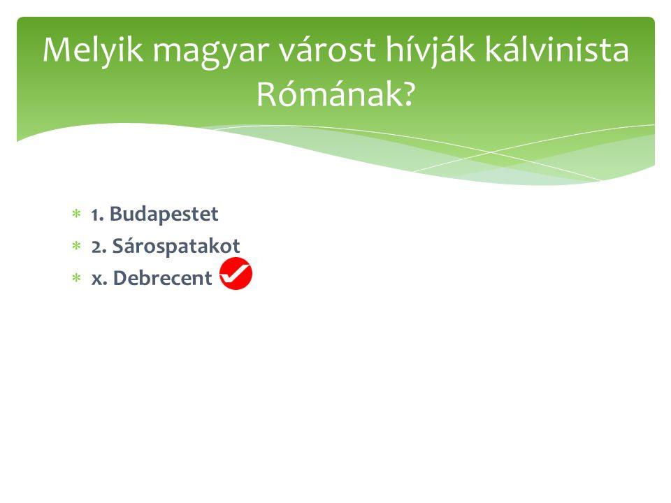  1. Budapestet  2. Sárospatakot  x. Debrecent Melyik magyar várost hívják kálvinista Rómának?