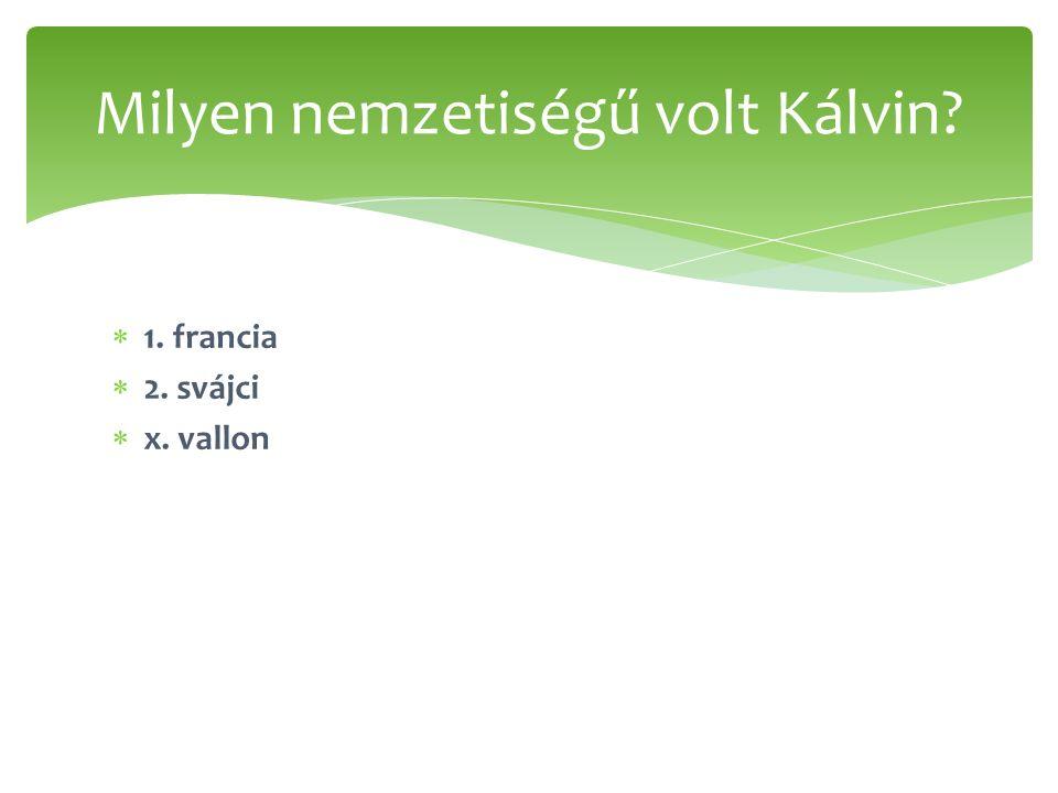  1. francia  2. svájci  x. vallon Milyen nemzetiségű volt Kálvin?
