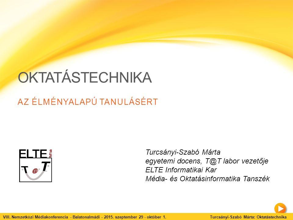 OKTATÁSTECHNIKA AZ ÉLMÉNYALAPÚ TANULÁSÉRT Turcsányi-Szabó Márta egyetemi docens, T@T labor vezetője ELTE Informatikai Kar Média- és Oktatásinformatika Tanszék VIII.