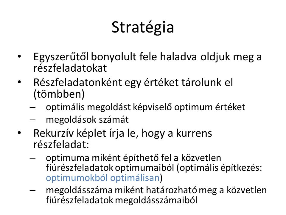 Stratégia Egyszerűtől bonyolult fele haladva oldjuk meg a részfeladatokat Részfeladatonként egy értéket tárolunk el (tömbben) – optimális megoldást képviselő optimum értéket – megoldások számát Rekurzív képlet írja le, hogy a kurrens részfeladat: – optimuma miként építhető fel a közvetlen fiúrészfeladatok optimumaiból (optimális építkezés: optimumokból optimálisan) – megoldásszáma miként határozható meg a közvetlen fiúrészfeladatok megoldásszámaiból