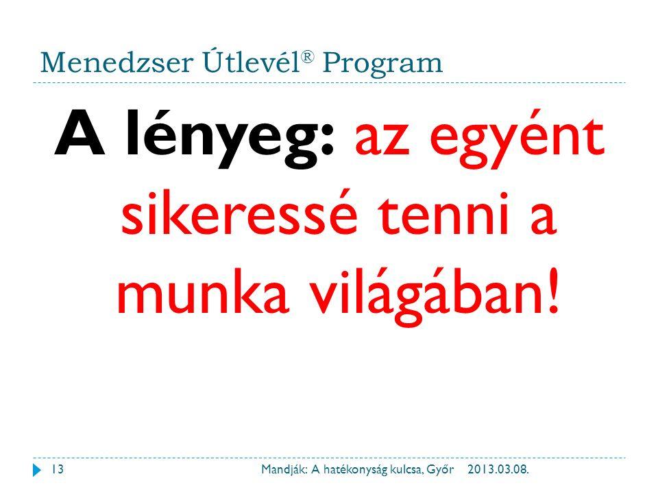 Menedzser Útlevél ® Program A lényeg: az egyént sikeressé tenni a munka világában! 2013.03.08.13Mandják: A hatékonyság kulcsa, Győr