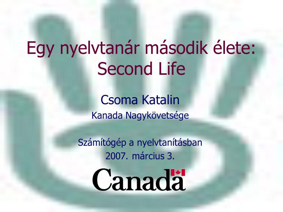 Egy nyelvtanár második élete: Second Life Csoma Katalin Kanada Nagykövetsége Számítógép a nyelvtanításban 2007. március 3.
