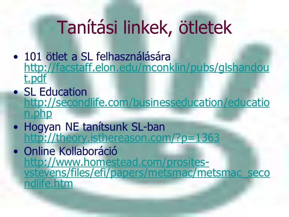 Tanítási linkek, ötletek 101 ötlet a SL felhasználására http://facstaff.elon.edu/mconklin/pubs/glshandou t.pdf http://facstaff.elon.edu/mconklin/pubs/glshandou t.pdf SL Education http://secondlife.com/businesseducation/educatio n.php http://secondlife.com/businesseducation/educatio n.php Hogyan NE tanítsunk SL-ban http://theory.isthereason.com/?p=1363 http://theory.isthereason.com/?p=1363 Online Kollaboráció http://www.homestead.com/prosites- vstevens/files/efi/papers/metsmac/metsmac_seco ndlife.htm http://www.homestead.com/prosites- vstevens/files/efi/papers/metsmac/metsmac_seco ndlife.htm