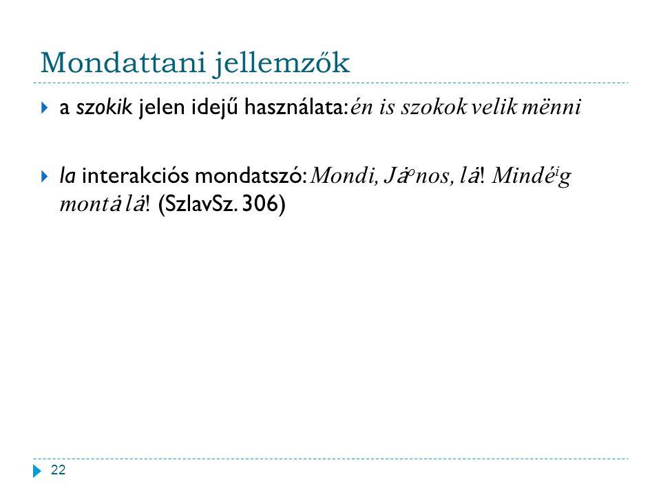 Mondattani jellemzők 22  a szokik jelen idejű használata: én is szokok velik mënni  la interakciós mondatszó: Mondi, J o nos, l! Mindé i g mont l! (
