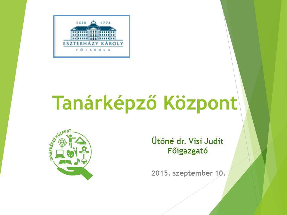 Tanárképző Központ 2015. szeptember 10. Ütőné dr. Visi Judit Főigazgató