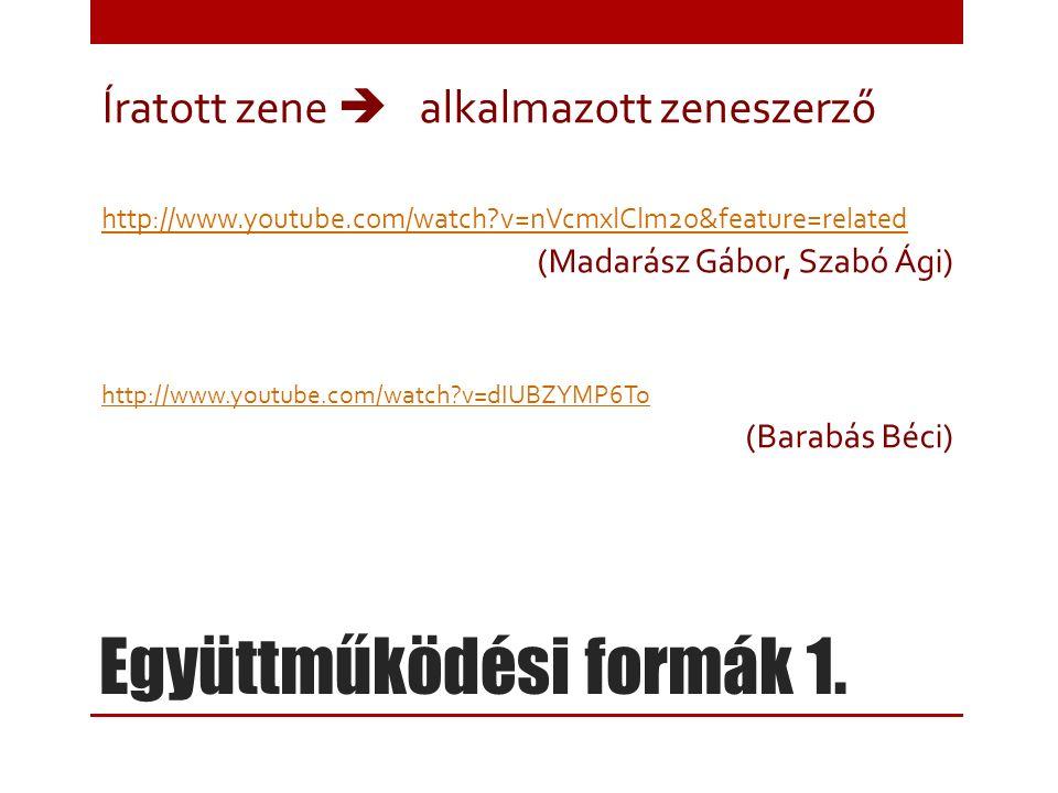 Együttműködési formák 1. Íratott zene  alkalmazott zeneszerző http://www.youtube.com/watch?v=nVcmxlClm2o&feature=related (Madarász Gábor, Szabó Ági)