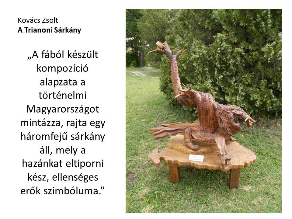 """Kovács Zsolt A Trianoni Sárkány """"A fából készült kompozíció alapzata a történelmi Magyarországot mintázza, rajta egy háromfejű sárkány áll, mely a hazánkat eltiporni kész, ellenséges erők szimbóluma."""