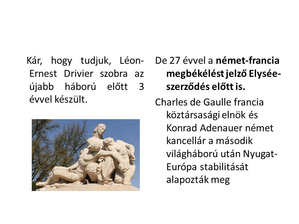 Kár, hogy tudjuk, Léon- Ernest Drivier szobra az újabb háború előtt 3 évvel készült. De 27 évvel a német-francia megbékélést jelző Elysée- szerződés e