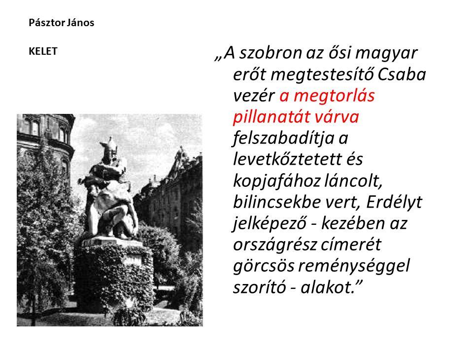 """Pásztor János KELET """"A szobron az ősi magyar erőt megtestesítő Csaba vezér a megtorlás pillanatát várva felszabadítja a levetkőztetett és kopjafához láncolt, bilincsekbe vert, Erdélyt jelképező - kezében az országrész címerét görcsös reménységgel szorító - alakot."""