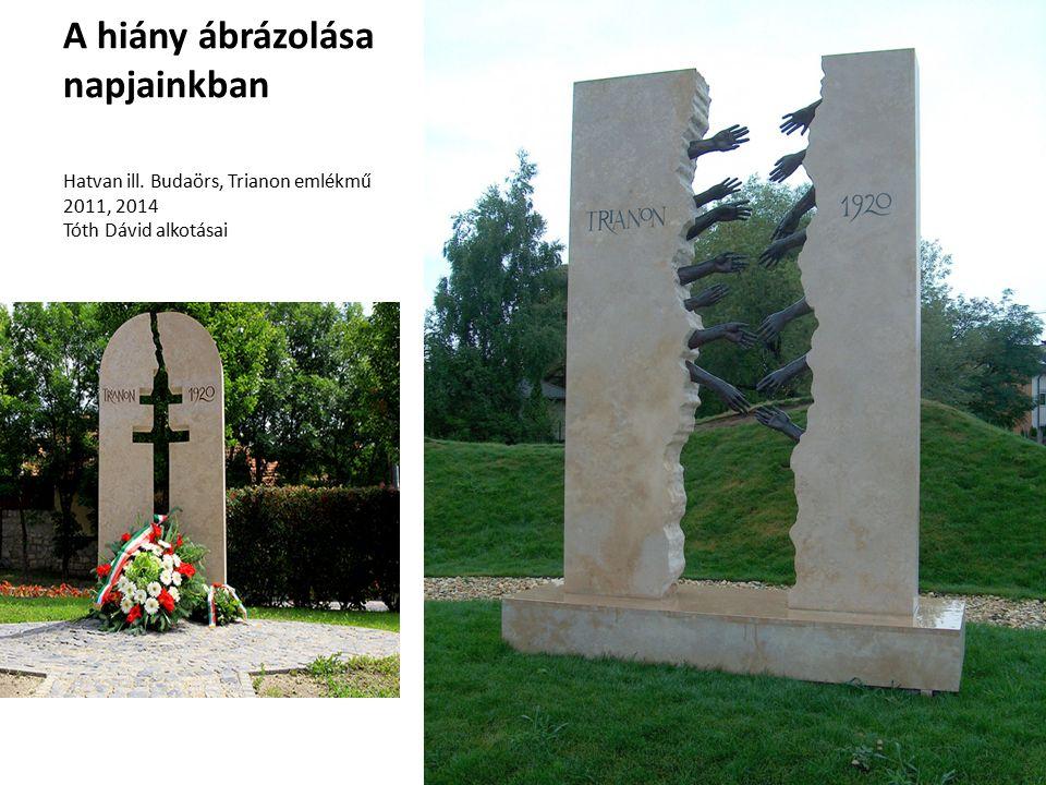 A hiány ábrázolása napjainkban Hatvan ill. Budaörs, Trianon emlékmű 2011, 2014 Tóth Dávid alkotásai
