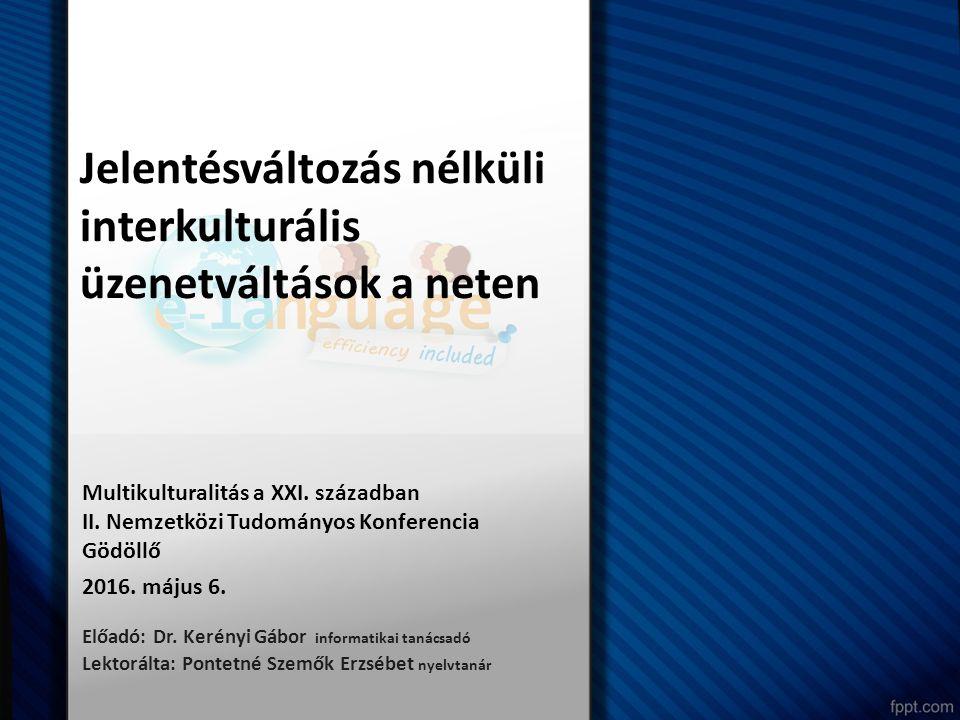 Előadó: Dr. Kerényi Gábor informatikai tanácsadó Lektorálta: Pontetné Szemők Erzsébet nyelvtanár Jelentésváltozás nélküli interkulturális üzenetváltás