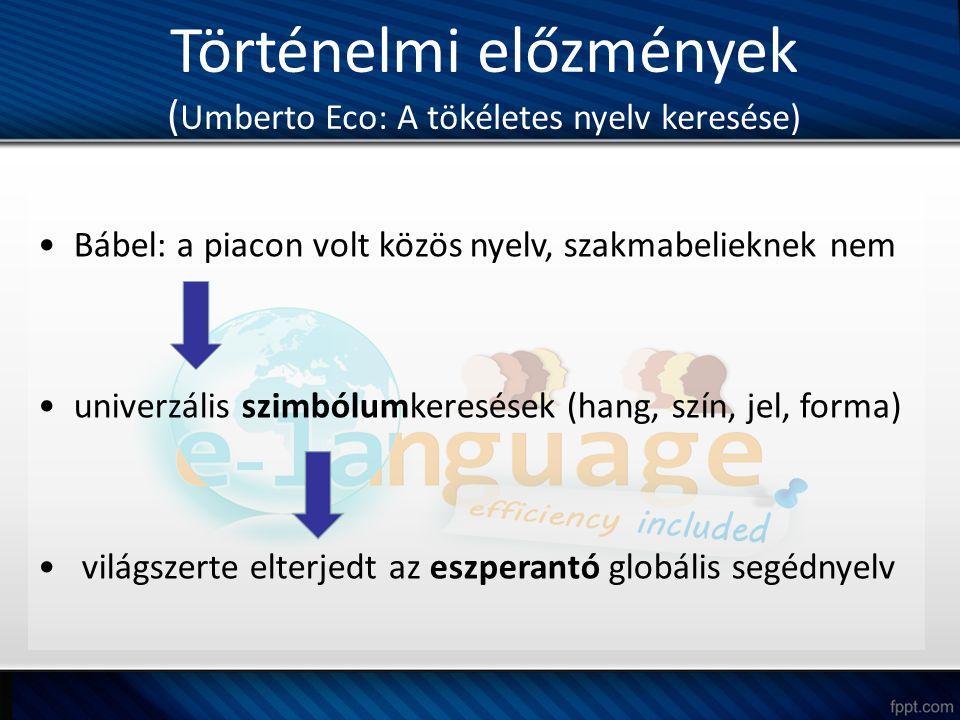 Történelmi előzmények ( Umberto Eco: A tökéletes nyelv keresése) Bábel: a piacon volt közös nyelv, szakmabelieknek nem univerzális szimbólumkeresések (hang, szín, jel, forma) világszerte elterjedt az eszperantó globális segédnyelv