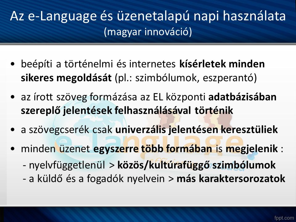 Az e-Language és üzenetalapú napi használata (magyar innováció) beépíti a történelmi és internetes kísérletek minden sikeres megoldását (pl.: szimbólumok, eszperantó) az írott szöveg formázása az EL központi adatbázisában szereplő jelentések felhasználásával történik a szövegcserék csak univerzális jelentésen keresztüliek minden üzenet egyszerre több formában is megjelenik : - nyelvfüggetlenül > közös/kultúrafüggő szimbólumok - a küldő és a fogadók nyelvein > más karaktersorozatok