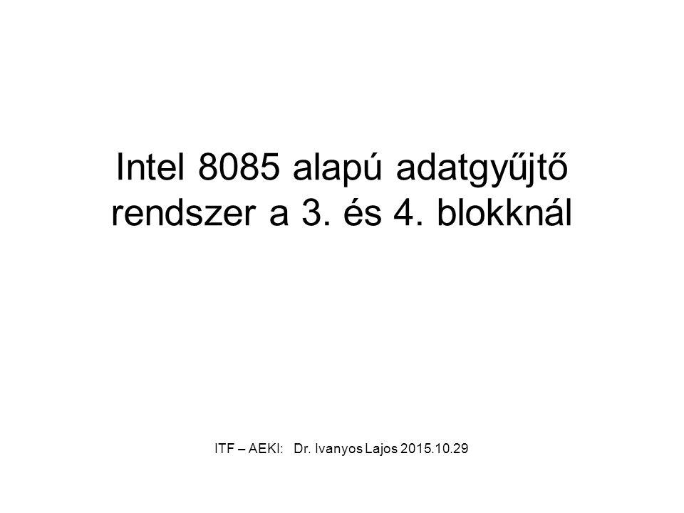 Intel 8085 alapú adatgyűjtő rendszer a 3. és 4. blokknál ITF – AEKI: Dr. Ivanyos Lajos 2015.10.29