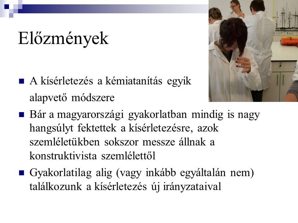 Előzmények A kísérletezés a kémiatanítás egyik alapvető módszere Bár a magyarországi gyakorlatban mindig is nagy hangsúlyt fektettek a kísérletezésre, azok szemléletükben sokszor messze állnak a konstruktivista szemlélettől Gyakorlatilag alig (vagy inkább egyáltalán nem) találkozunk a kísérletezés új irányzataival