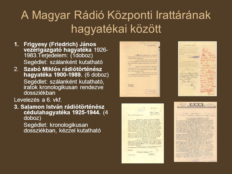 A Magyar Rádió Központi Irattárának hagyatékai között 1.Frigyesy (Friedrich) János vezérigazgató hagyatéka 1926- 1983.Terjedelem: (1doboz) Segédlet: szálanként kutatható 2.
