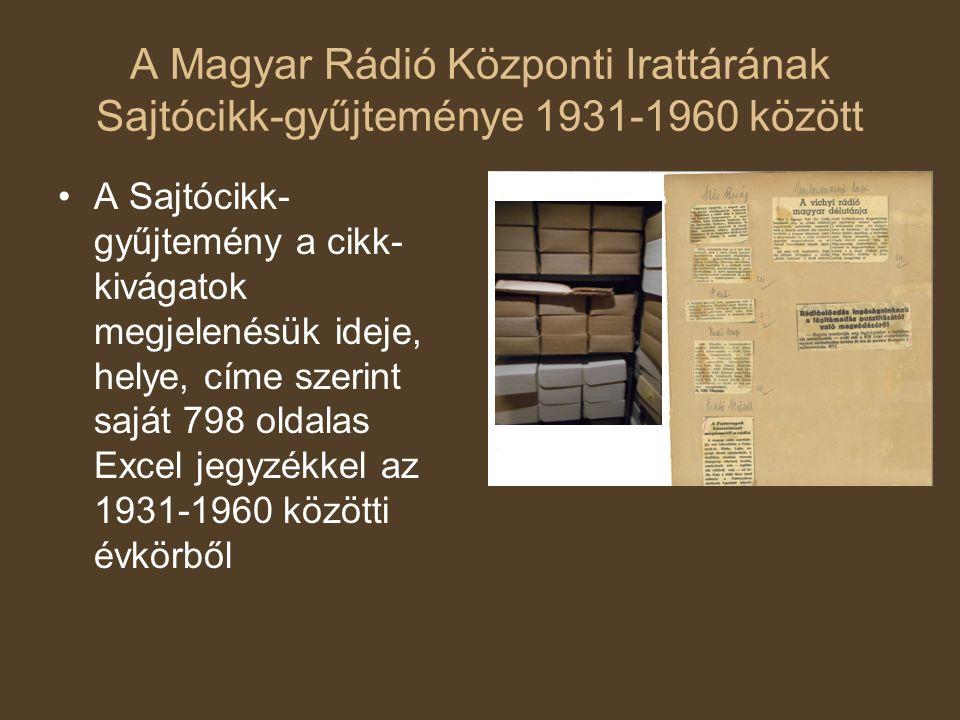 A Magyar Rádió Központi Irattárának Sajtócikk-gyűjteménye 1931-1960 között A Sajtócikk- gyűjtemény a cikk- kivágatok megjelenésük ideje, helye, címe szerint saját 798 oldalas Excel jegyzékkel az 1931-1960 közötti évkörből