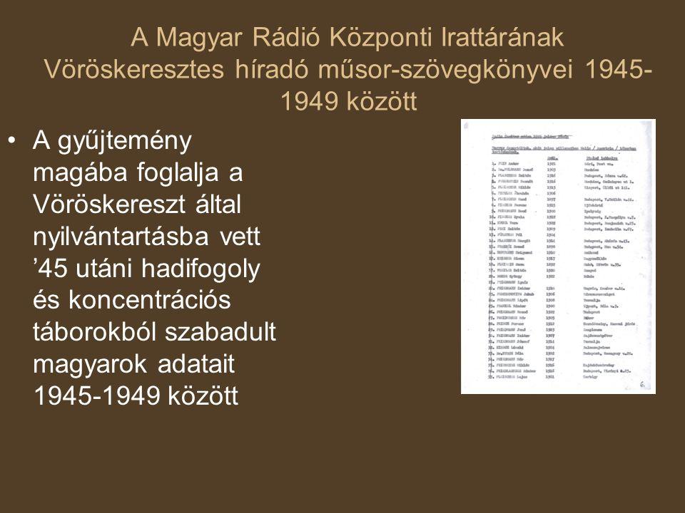 A Magyar Rádió Központi Irattárának Vöröskeresztes híradó műsor-szövegkönyvei 1945- 1949 között A gyűjtemény magába foglalja a Vöröskereszt által nyilvántartásba vett '45 utáni hadifogoly és koncentrációs táborokból szabadult magyarok adatait 1945-1949 között