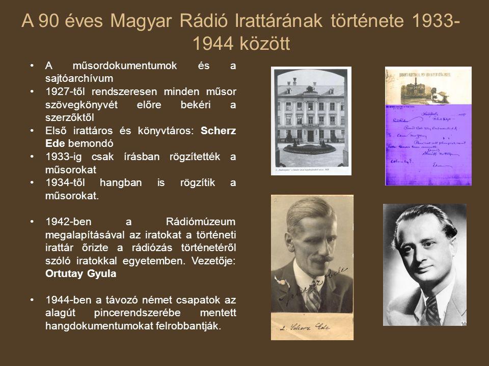 A 90 éves Magyar Rádió Irattárának története 1933- 1944 között A műsordokumentumok és a sajtóarchívum 1927-től rendszeresen minden műsor szövegkönyvét előre bekéri a szerzőktől Első irattáros és könyvtáros: Scherz Ede bemondó 1933-ig csak írásban rögzítették a műsorokat 1934-től hangban is rögzítik a műsorokat.