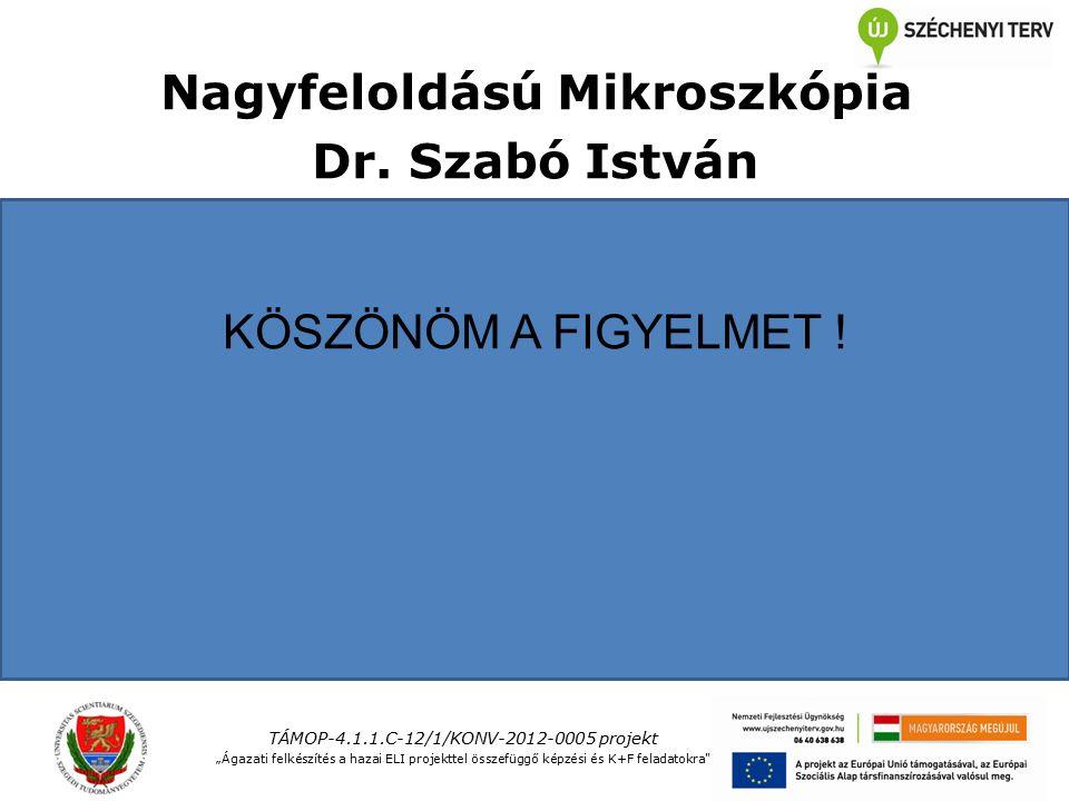 """Nagyfeloldású Mikroszkópia Dr. Szabó István KÖSZÖNÖM A FIGYELMET ! TÁMOP-4.1.1.C-12/1/KONV-2012-0005 projekt """"Ágazati felkészítés a hazai ELI projektt"""