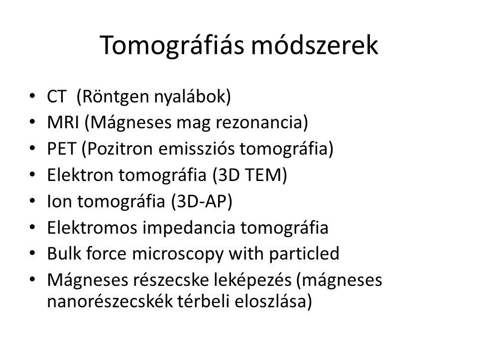 Tomográfiás módszerek CT (Röntgen nyalábok) MRI (Mágneses mag rezonancia) PET (Pozitron emissziós tomográfia) Elektron tomográfia (3D TEM) Ion tomográfia (3D-AP) Elektromos impedancia tomográfia Bulk force microscopy with particled Mágneses részecske leképezés (mágneses nanorészecskék térbeli eloszlása)