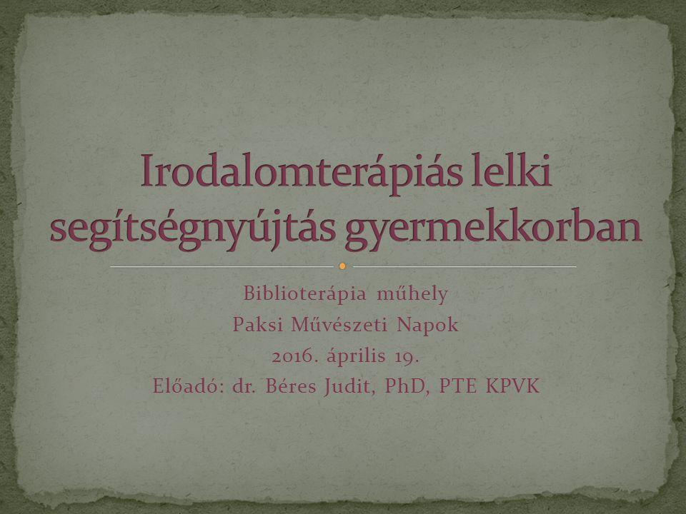 Biblioterápia műhely Paksi Művészeti Napok 2016. április 19. Előadó: dr. Béres Judit, PhD, PTE KPVK