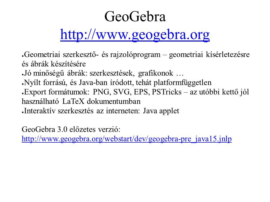 GeoGebra http://www.geogebra.org http://www.geogebra.org ● Geometriai szerkesztő- és rajzolóprogram – geometriai kísérletezésre és ábrák készítésére ● Jó minőségű ábrák: szerkesztések, grafikonok … ● Nyílt forrású, és Java-ban íródott, tehát platformfüggetlen ● Export formátumok: PNG, SVG, EPS, PSTricks – az utóbbi kettő jól használható LaTeX dokumentumban ● Interaktív szerkesztés az interneten: Java applet GeoGebra 3.0 előzetes verzió: http://www.geogebra.org/webstart/dev/geogebra-pre_java15.jnlp http://www.geogebra.org/webstart/dev/geogebra-pre_java15.jnlp