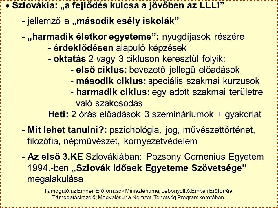 """ Szlovákia: """"a fejlődés kulcsa a jövőben az LLL!  Szlovákia: """"a fejlődés kulcsa a jövőben az LLL! - jellemző a """"második esély iskolák - """"harmadik életkor egyeteme : nyugdíjasok részére - érdeklődésen alapuló képzések - oktatás 2 vagy 3 cikluson keresztül folyik: - első ciklus: bevezető jellegű előadások - második ciklus: speciális szakmai kurzusok - harmadik ciklus: egy adott szakmai területre való szakosodás való szakosodás Heti: 2 órás előadások 3 szemináriumok + gyakorlat - Mit lehet tanulni : pszichológia, jog, művészettörténet, filozófia, népművészet, környezetvédelem filozófia, népművészet, környezetvédelem - Az első 3.KE Szlovákiában: Pozsony Comenius Egyetem 1994.-ben """"Szlovák Idősek Egyeteme Szövetsége 1994.-ben """"Szlovák Idősek Egyeteme Szövetsége megalakulása megalakulása Támogató:az Emberi Erőforrások Minisztériuma, Lebonyolító:Emberi Erőforrás Támogatáskezelő; Megvalósul: a Nemzeti Tehetség Program keretében"""