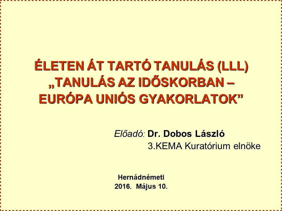 """ÉLETEN ÁT TARTÓ TANULÁS (LLL) """"TANULÁS AZ IDŐSKORBAN – EURÓPA UNIÓS GYAKORLATOK Előadó : Dr."""