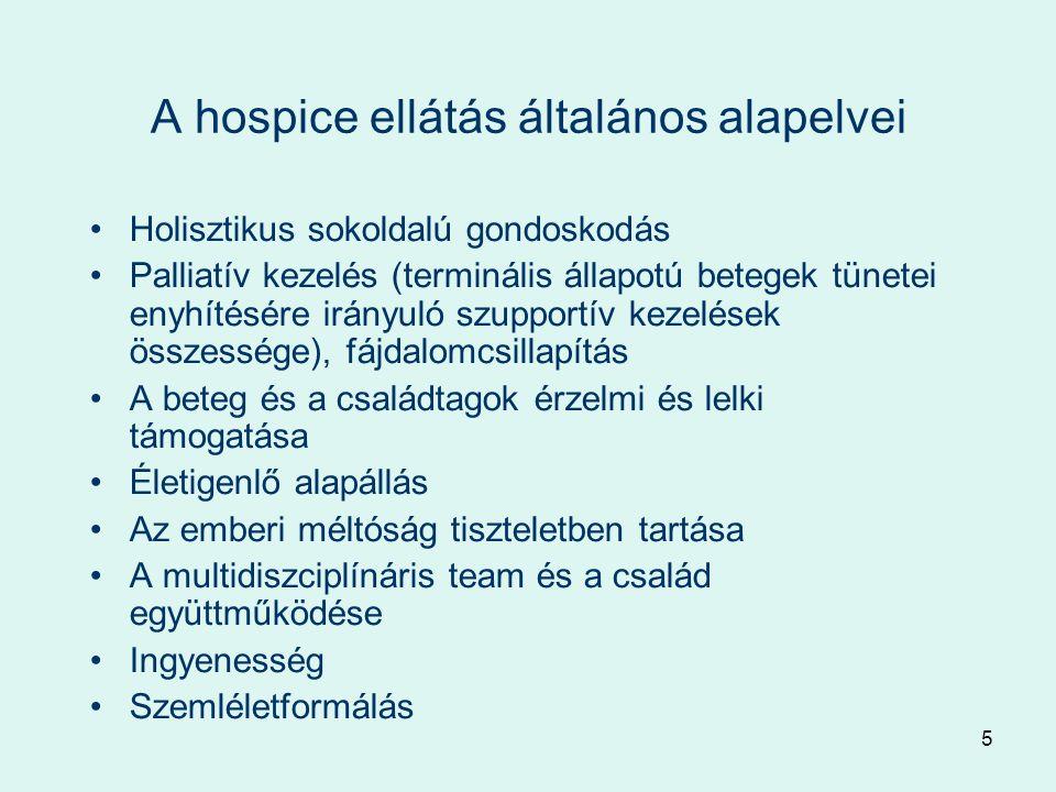 5 A hospice ellátás általános alapelvei Holisztikus sokoldalú gondoskodás Palliatív kezelés (terminális állapotú betegek tünetei enyhítésére irányuló szupportív kezelések összessége), fájdalomcsillapítás A beteg és a családtagok érzelmi és lelki támogatása Életigenlő alapállás Az emberi méltóság tiszteletben tartása A multidiszciplínáris team és a család együttműködése Ingyenesség Szemléletformálás