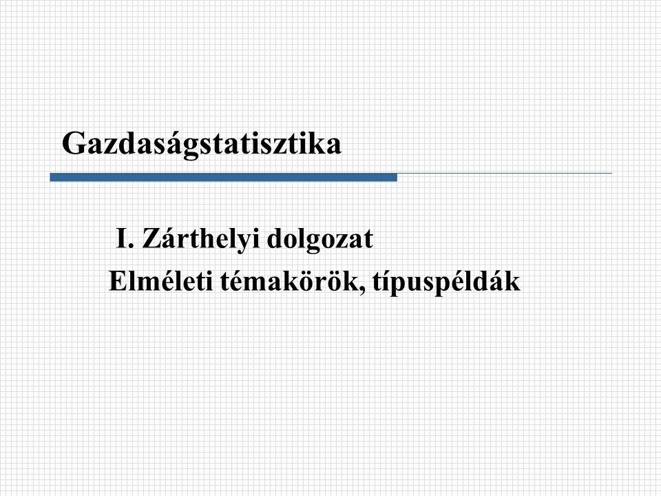 I. Zárthelyi dolgozat Elméleti témakörök, típuspéldák Gazdaságstatisztika