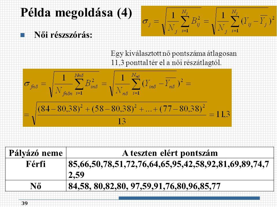 Példa megoldása (4) Női részszórás: 39 Pályázó nemeA teszten elért pontszám Férfi85,66,50,78,51,72,76,64,65,95,42,58,92,81,69,89,74,7 2,59 Nő84,58, 80,82,80, 97,59,91,76,80,96,85,77 Egy kiválasztott nő pontszáma átlagosan 11,3 ponttal tér el a női részátlagtól.