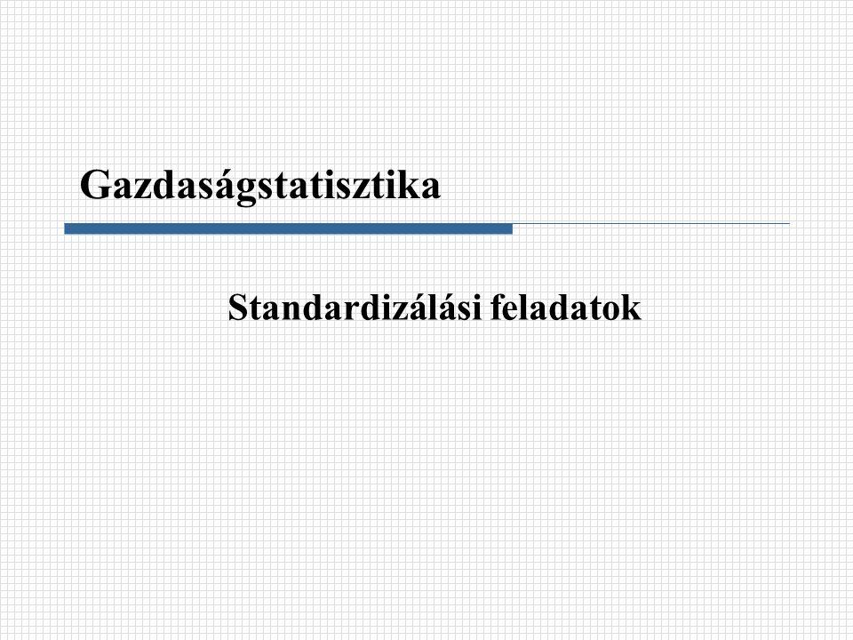 Standardizálási feladatok Gazdaságstatisztika