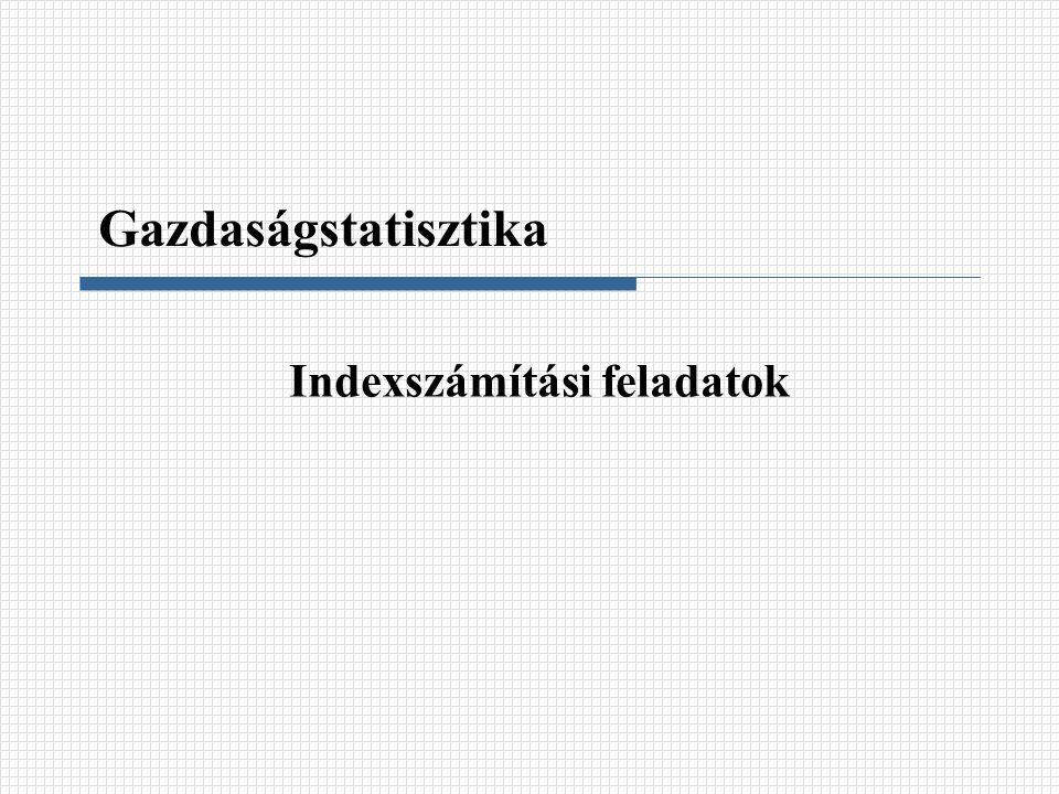 Indexszámítási feladatok Gazdaságstatisztika