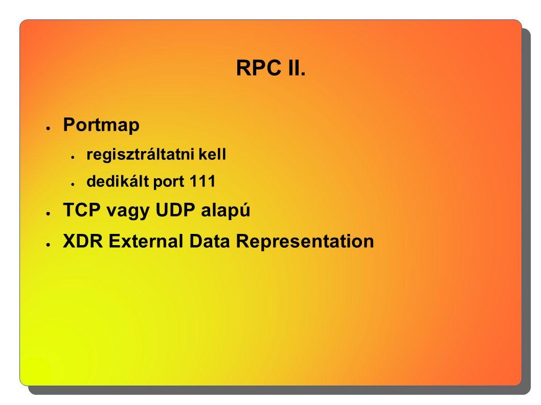 RPC II. ● Portmap ● regisztráltatni kell ● dedikált port 111 ● TCP vagy UDP alapú ● XDR External Data Representation