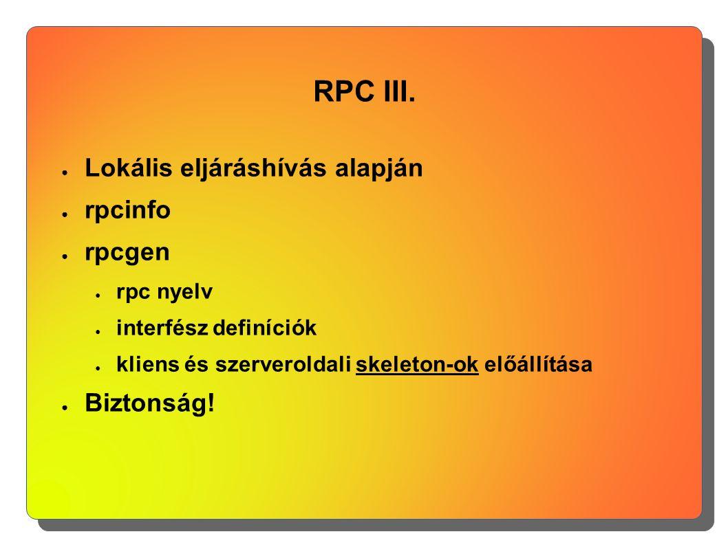 RPC III. ● Lokális eljáráshívás alapján ● rpcinfo ● rpcgen ● rpc nyelv ● interfész definíciók ● kliens és szerveroldali skeleton-ok előállítása ● Bizt