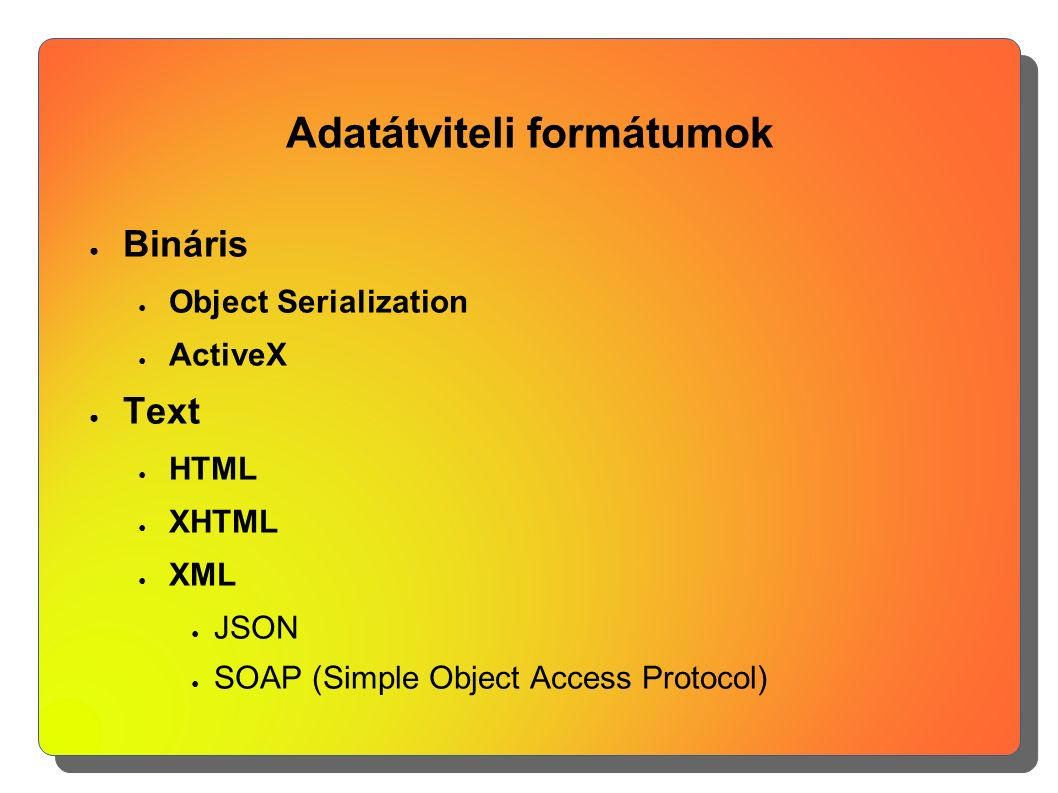 Adatátviteli formátumok ● Bináris ● Object Serialization ● ActiveX ● Text ● HTML ● XHTML ● XML ● JSON ● SOAP (Simple Object Access Protocol)