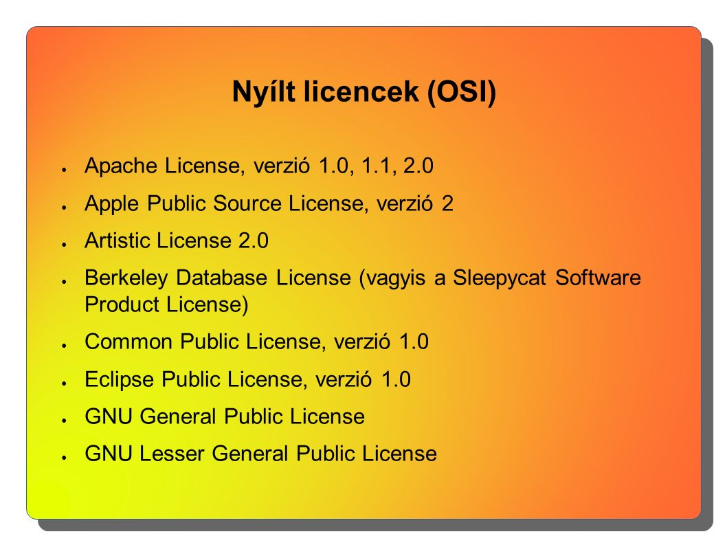 Nyílt licencek (OSI) ● Apache License, verzió 1.0, 1.1, 2.0 ● Apple Public Source License, verzió 2 ● Artistic License 2.0 ● Berkeley Database License (vagyis a Sleepycat Software Product License) ● Common Public License, verzió 1.0 ● Eclipse Public License, verzió 1.0 ● GNU General Public License ● GNU Lesser General Public License