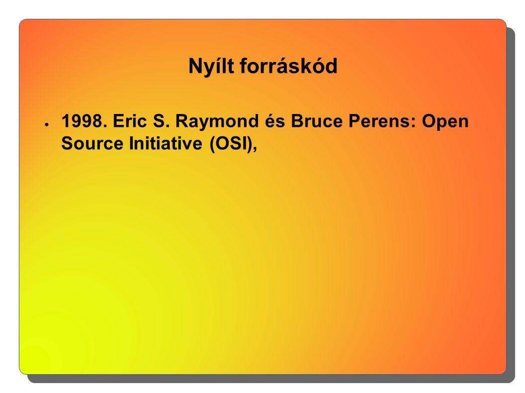 Nyílt forráskód ● 1998. Eric S. Raymond és Bruce Perens: Open Source Initiative (OSI),
