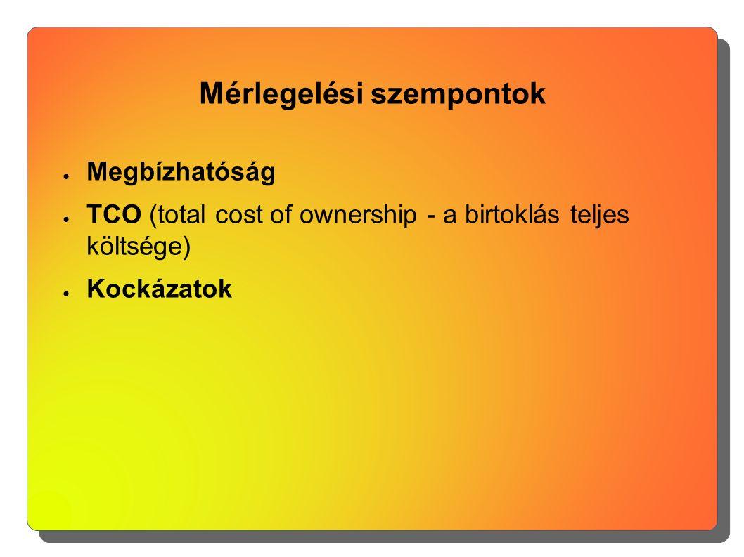 Mérlegelési szempontok ● Megbízhatóság ● TCO (total cost of ownership - a birtoklás teljes költsége) ● Kockázatok