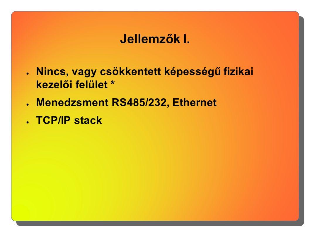 Jellemzők I. ● Nincs, vagy csökkentett képességű fizikai kezelői felület * ● Menedzsment RS485/232, Ethernet ● TCP/IP stack