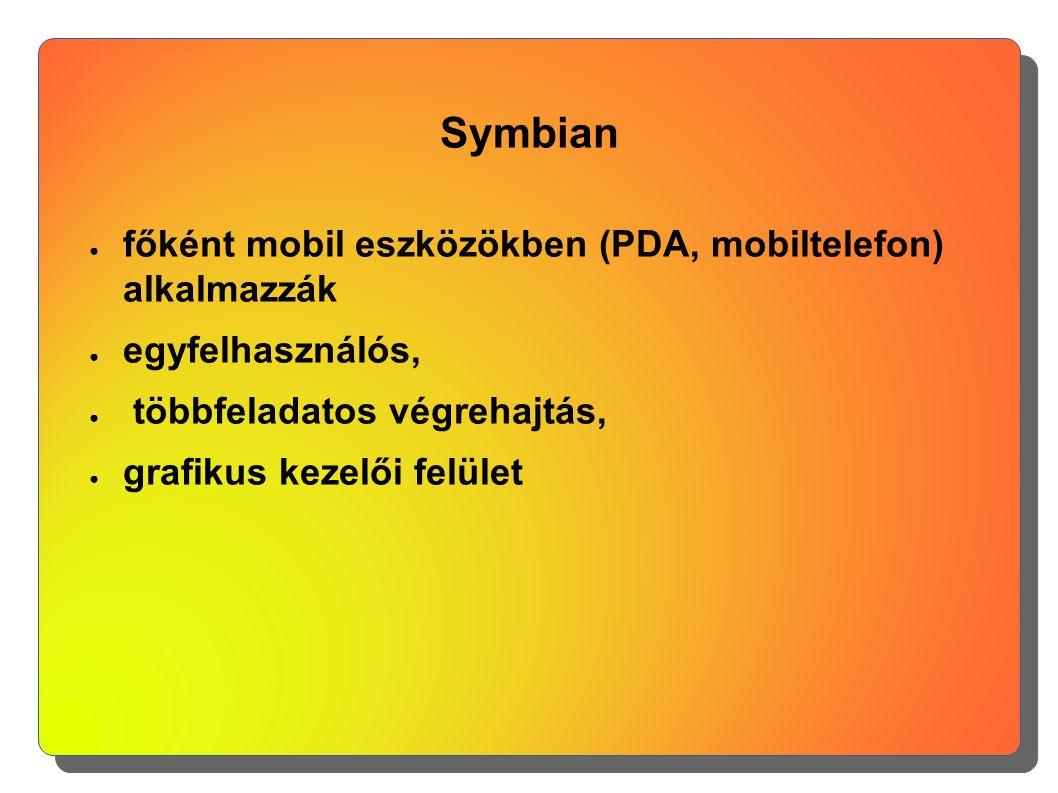 Symbian ● főként mobil eszközökben (PDA, mobiltelefon) alkalmazzák ● egyfelhasználós, ● többfeladatos végrehajtás, ● grafikus kezelői felület