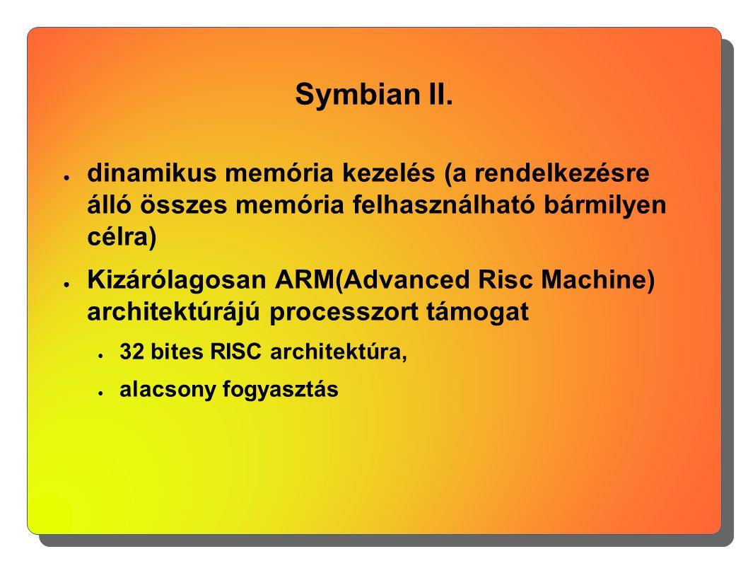 Symbian II. ● dinamikus memória kezelés (a rendelkezésre álló összes memória felhasználható bármilyen célra) ● Kizárólagosan ARM(Advanced Risc Machine