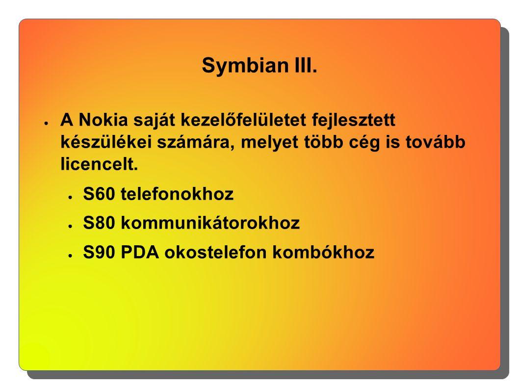 Symbian III. ● A Nokia saját kezelőfelületet fejlesztett készülékei számára, melyet több cég is tovább licencelt. ● S60 telefonokhoz ● S80 kommunikáto