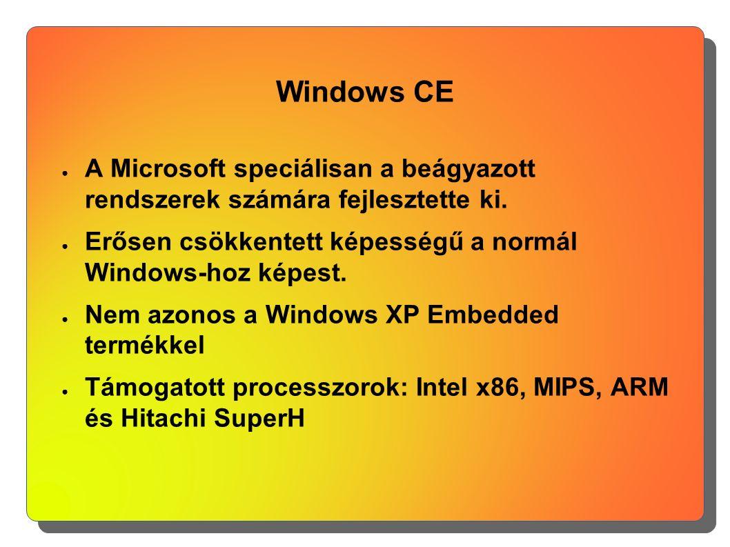 Windows CE ● A Microsoft speciálisan a beágyazott rendszerek számára fejlesztette ki. ● Erősen csökkentett képességű a normál Windows-hoz képest. ● Ne