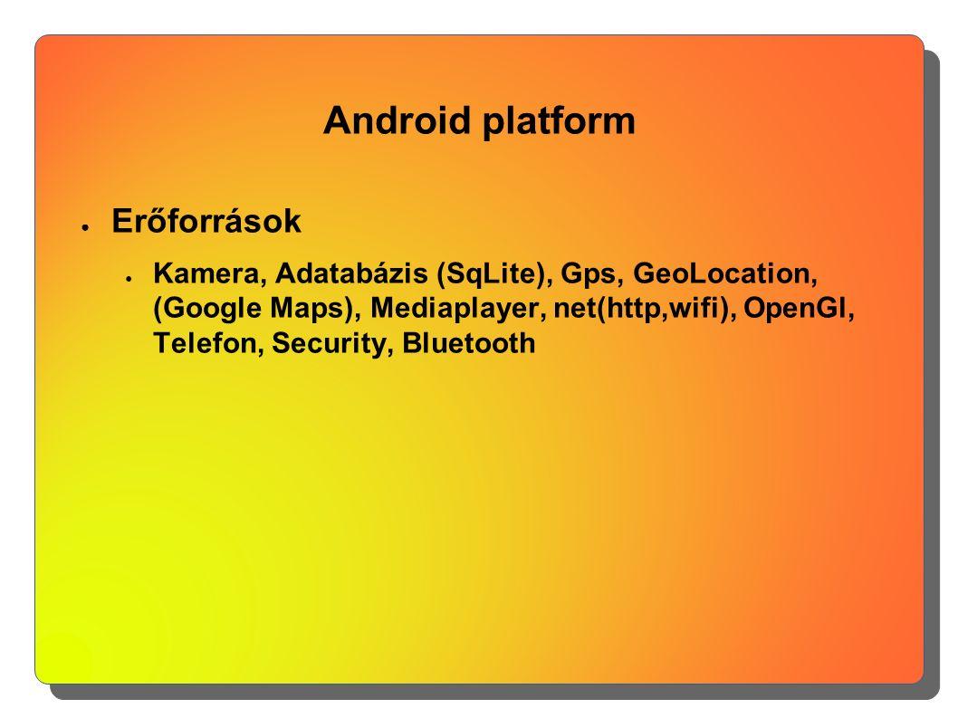 Android platform ● Erőforrások ● Kamera, Adatabázis (SqLite), Gps, GeoLocation, (Google Maps), Mediaplayer, net(http,wifi), OpenGl, Telefon, Security,